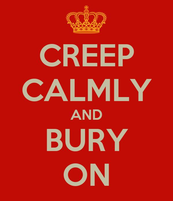 CREEP CALMLY AND BURY ON