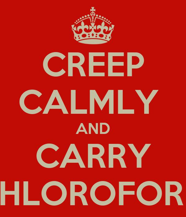 CREEP CALMLY  AND CARRY CHLOROFORM