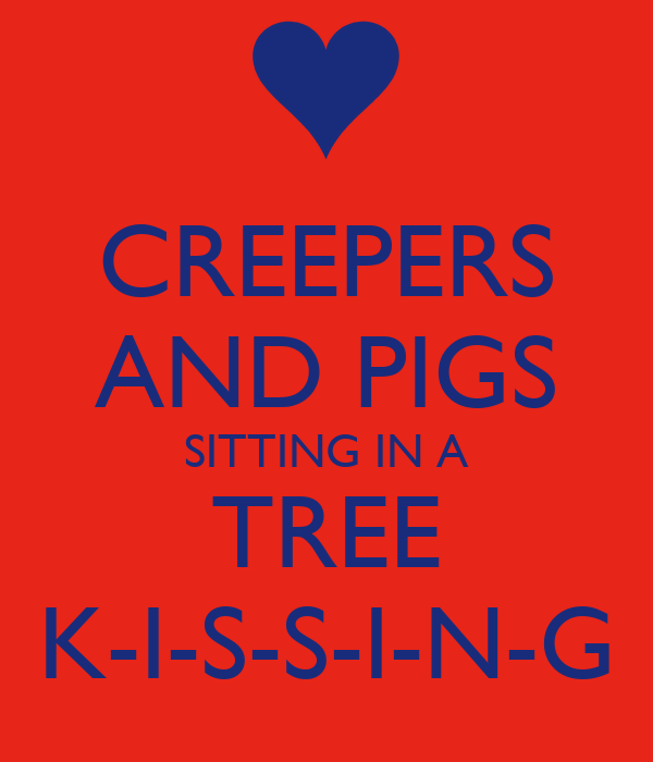 CREEPERS AND PIGS SITTING IN A TREE K-I-S-S-I-N-G