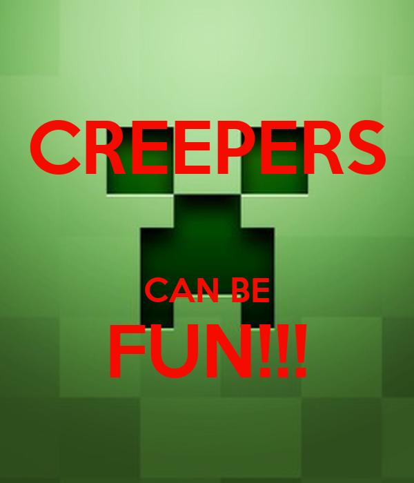 CREEPERS  CAN BE FUN!!!