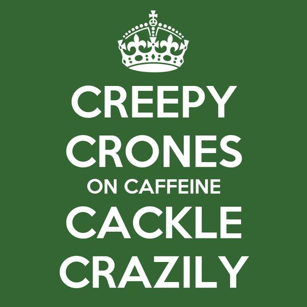 CREEPY CRONES ON CAFFEINE CACKLE CRAZILY