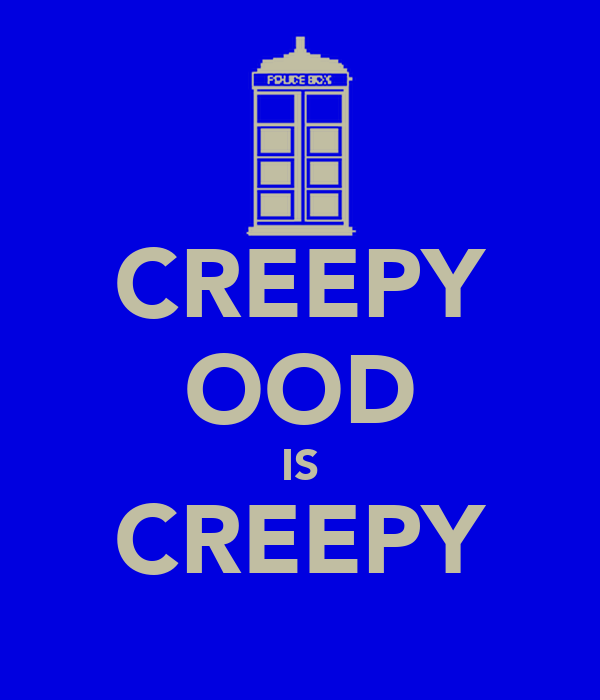 CREEPY OOD IS CREEPY