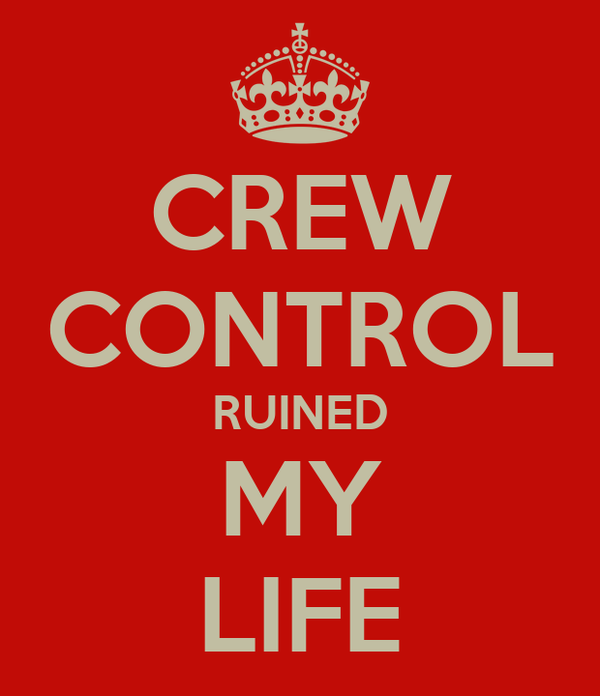 CREW CONTROL RUINED MY LIFE