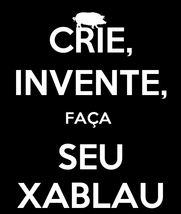 CRIE, INVENTE, FAÇA  SEU XABLAU