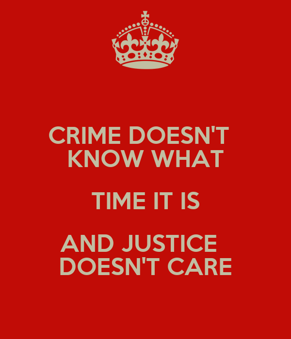CRIME DOESN'T   KNOW WHAT TIME IT IS AND JUSTICE   DOESN'T CARE