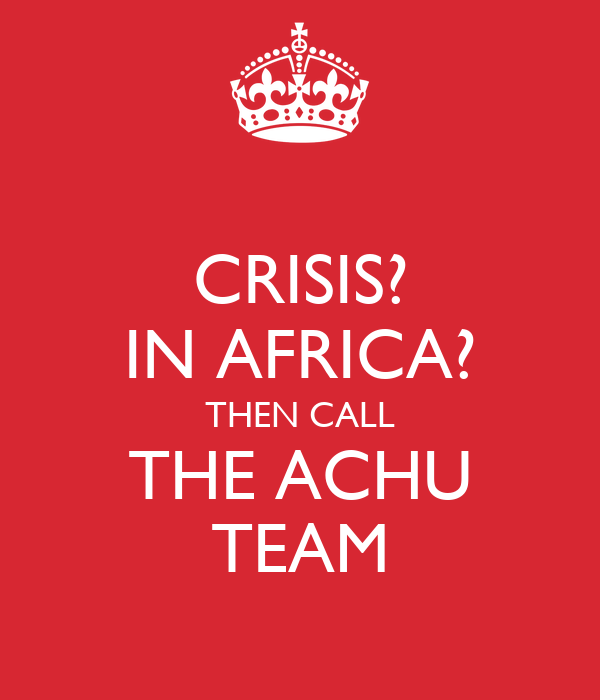CRISIS? IN AFRICA? THEN CALL THE ACHU TEAM
