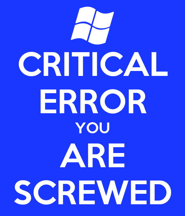 CRITICAL ERROR YOU ARE SCREWED