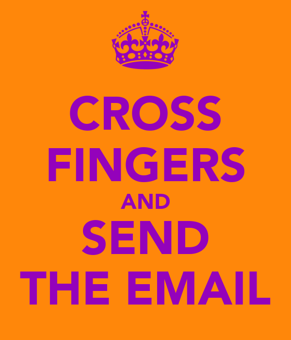 CROSS FINGERS AND SEND THE EMAIL