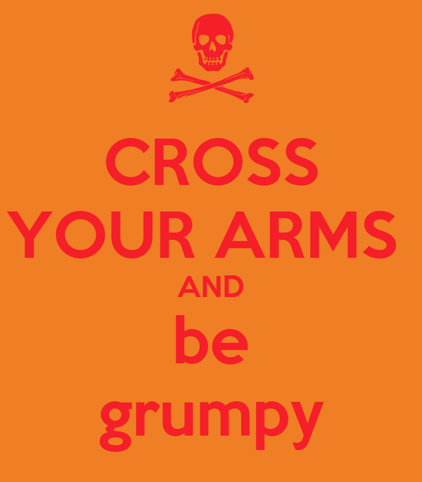 CROSS YOUR ARMS  AND be grumpy