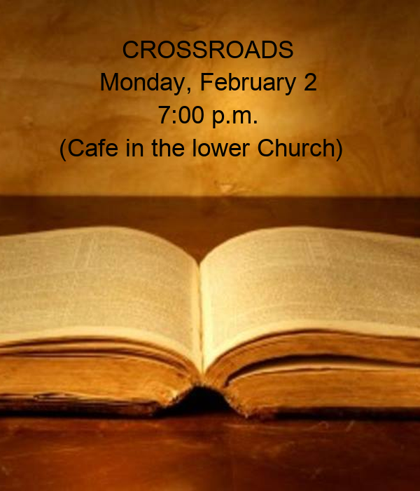 CROSSROADS Monday, February 2 7:00 p.m.     (Cafe in the lower Church)