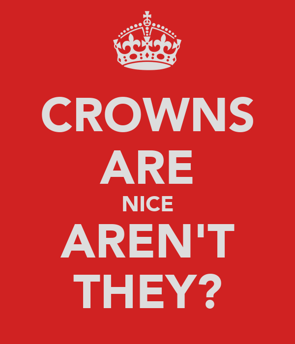 CROWNS ARE NICE AREN'T THEY?