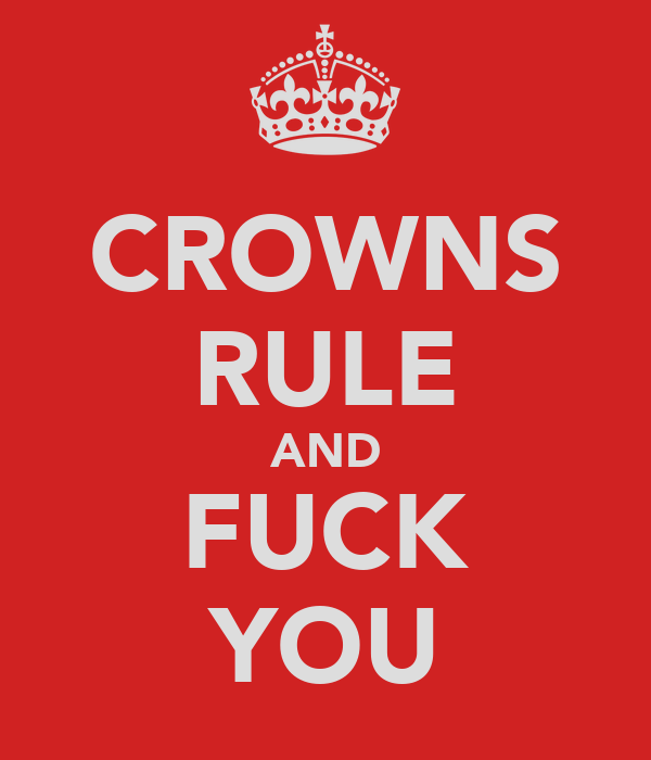 CROWNS RULE AND FUCK YOU