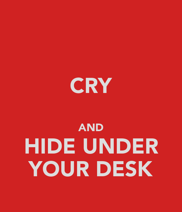CRY  AND HIDE UNDER YOUR DESK