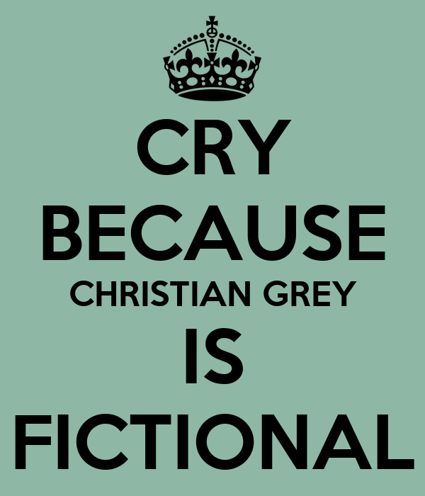 CRY BECAUSE CHRISTIAN GREY IS FICTIONAL