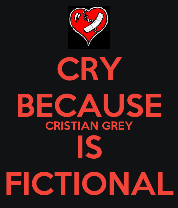 CRY BECAUSE CRISTIAN GREY IS FICTIONAL