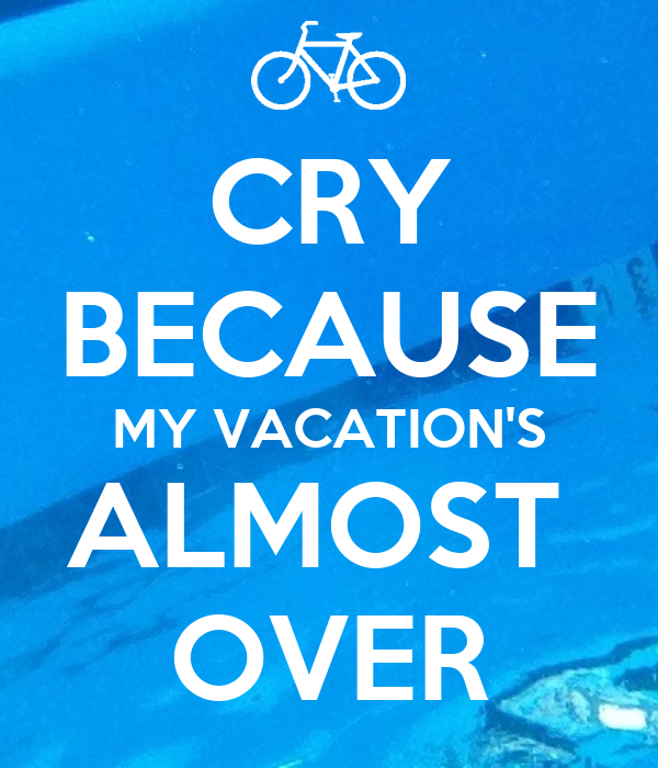CRY BECAUSE MY VACATIONS ALMOST OVER
