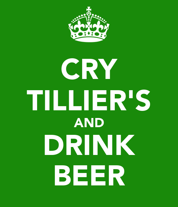 CRY TILLIER'S AND DRINK BEER