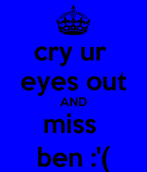 cry ur  eyes out AND miss  ben :'(
