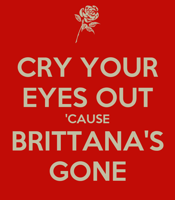 CRY YOUR EYES OUT 'CAUSE BRITTANA'S GONE