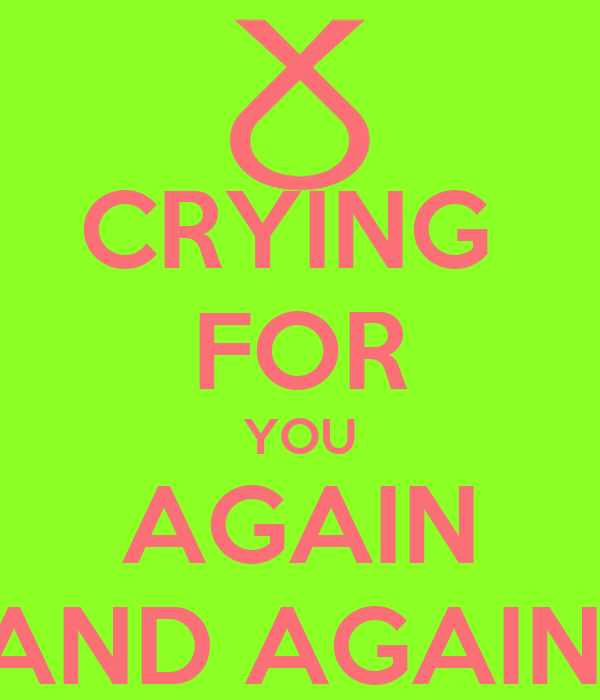 CRYING  FOR YOU AGAIN AND AGAIN!