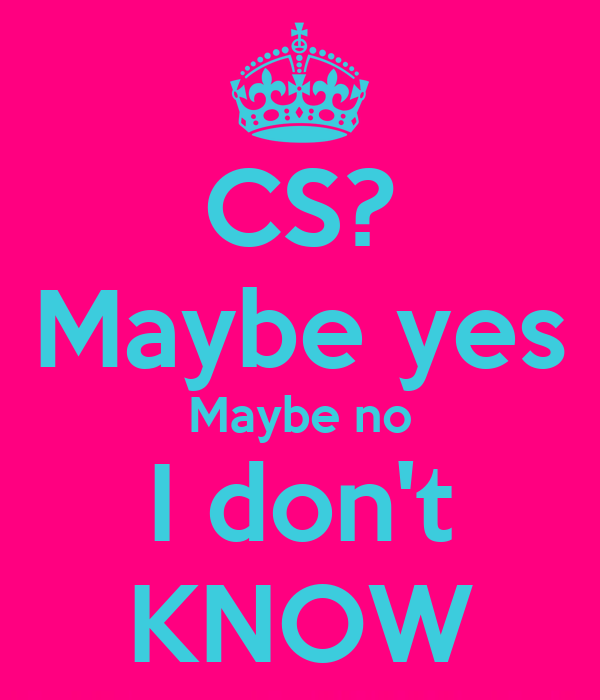 CS? Maybe yes Maybe no I don't KNOW Poster | dione | Keep ...