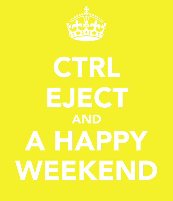 CTRL EJECT AND A HAPPY WEEKEND