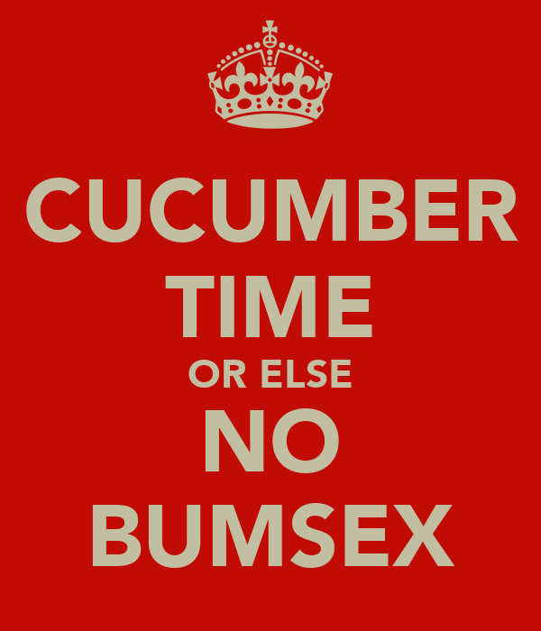 CUCUMBER TIME OR ELSE NO BUMSEX