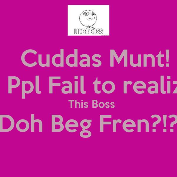 Cuddas Munt!   Ppl Fail to realiz   This Boss Doh Beg Fren?!?