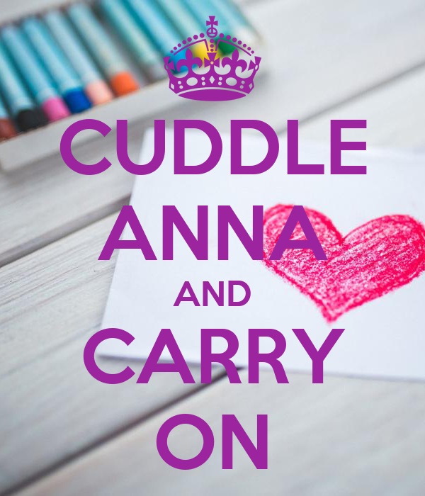 CUDDLE ANNA AND CARRY ON