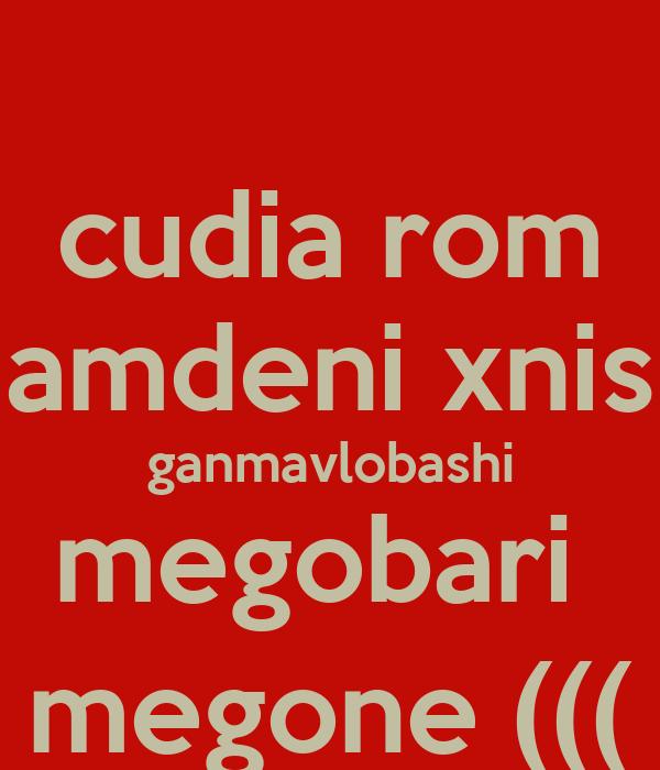 cudia rom amdeni xnis ganmavlobashi megobari  megone (((