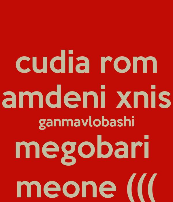 cudia rom amdeni xnis ganmavlobashi megobari  meone (((