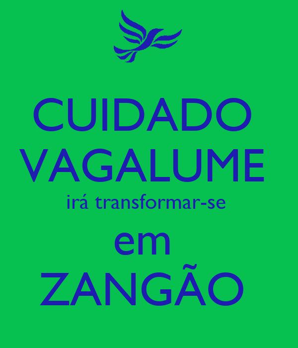 CUIDADO  VAGALUME  irá transformar-se  em  ZANGÃO