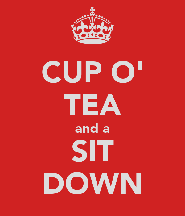 CUP O' TEA and a SIT DOWN