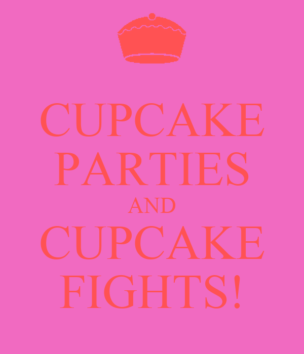 CUPCAKE PARTIES AND CUPCAKE FIGHTS!