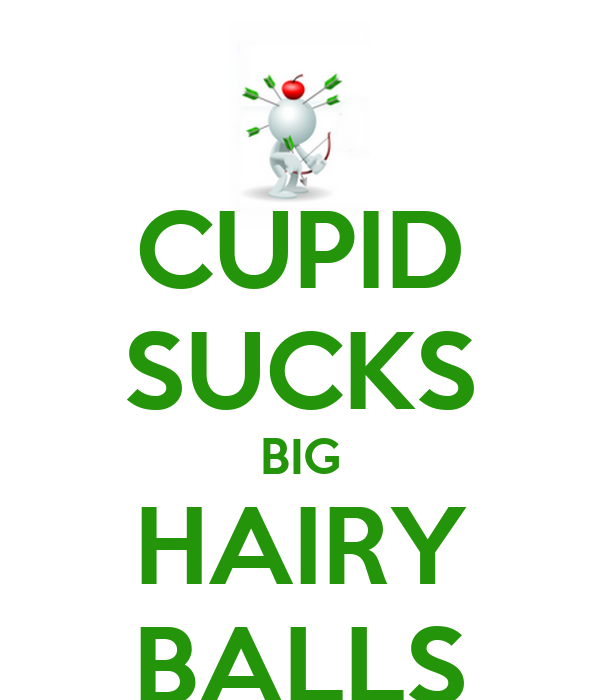 CUPID SUCKS BIG HAIRY BALLS