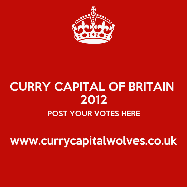 CURRY CAPITAL OF BRITAIN  2012 POST YOUR VOTES HERE  www.currycapitalwolves.co.uk