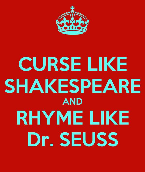 CURSE LIKE SHAKESPEARE AND RHYME LIKE Dr. SEUSS