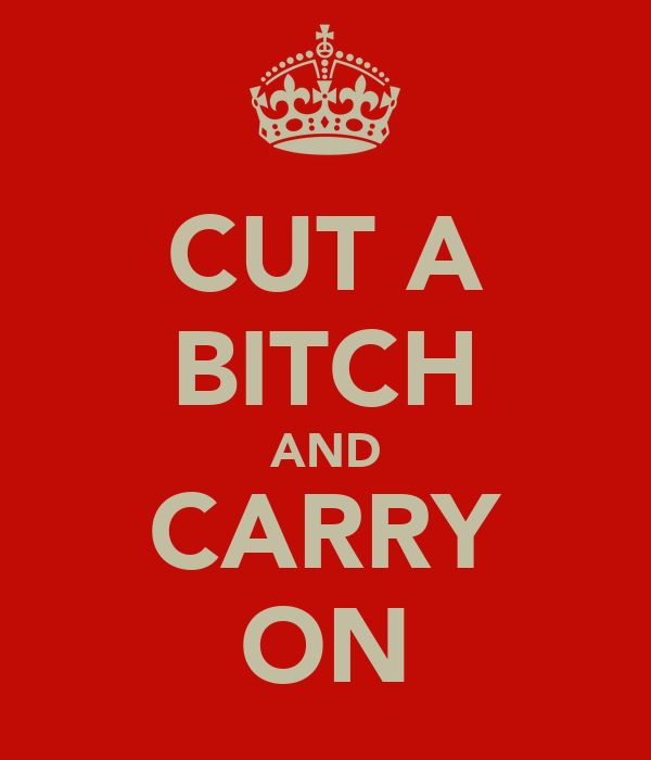 CUT A BITCH AND CARRY ON