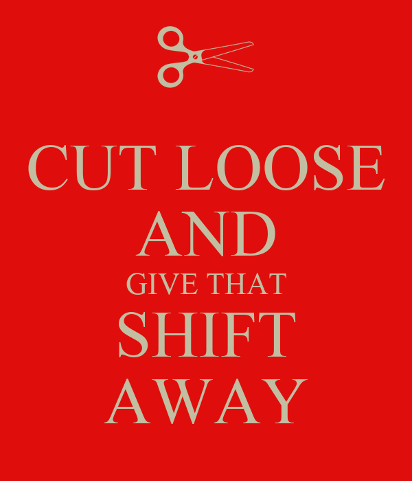 CUT LOOSE AND GIVE THAT SHIFT AWAY