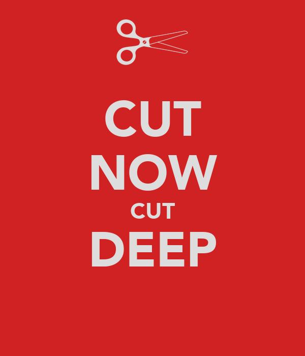 CUT NOW CUT DEEP