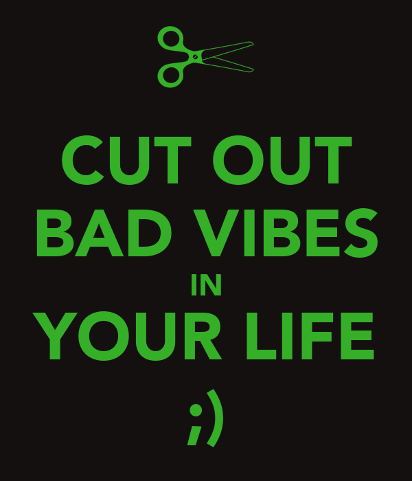CUT OUT BAD VIBES IN YOUR LIFE ;)