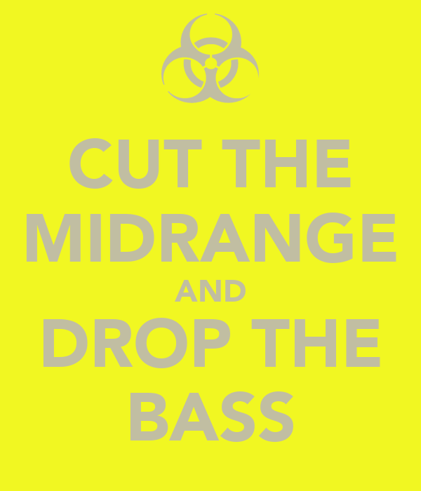 CUT THE MIDRANGE AND DROP THE BASS