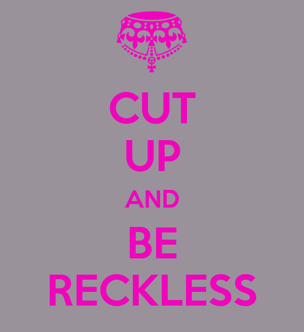 CUT UP AND BE RECKLESS
