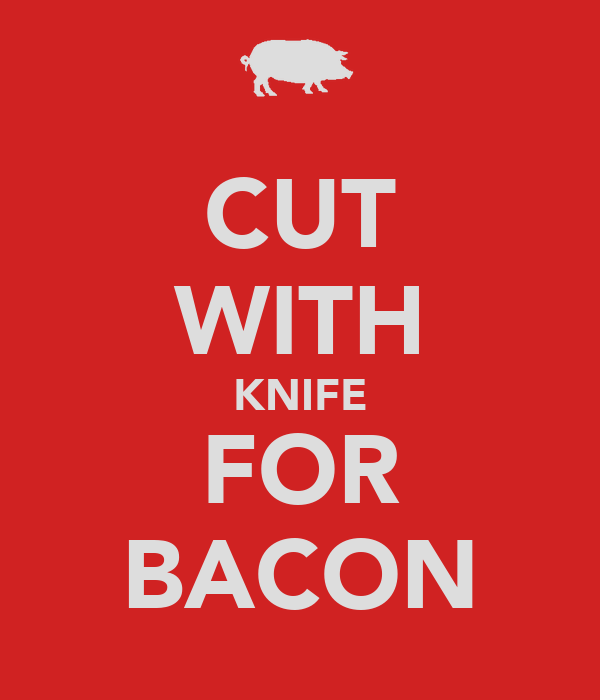 CUT WITH KNIFE FOR BACON
