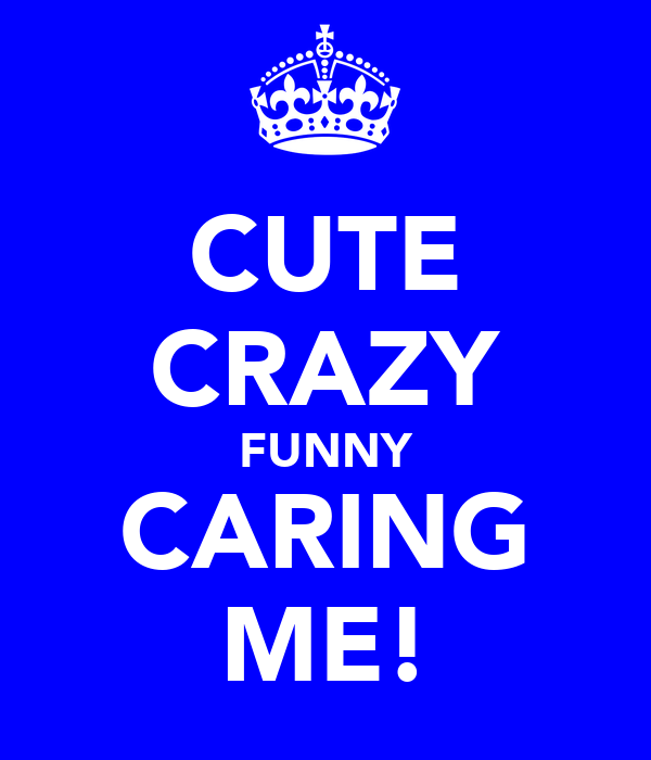 CUTE CRAZY FUNNY CARING ME!