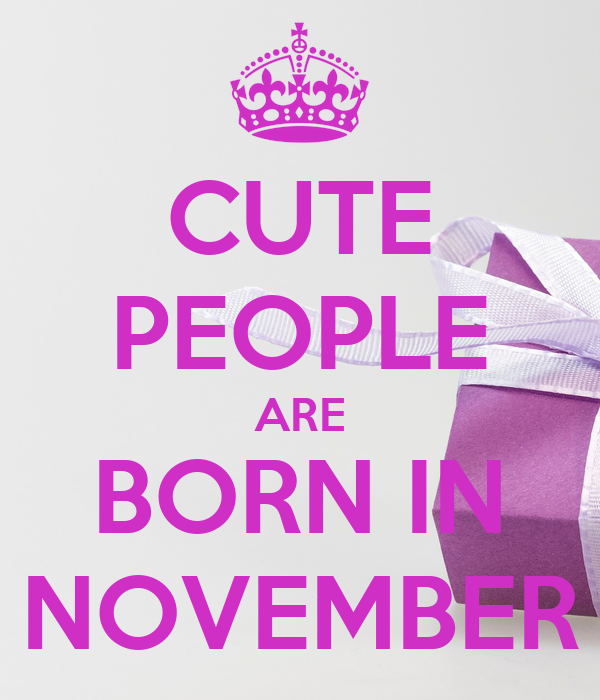 CUTE PEOPLE ARE BORN IN NOVEMBER