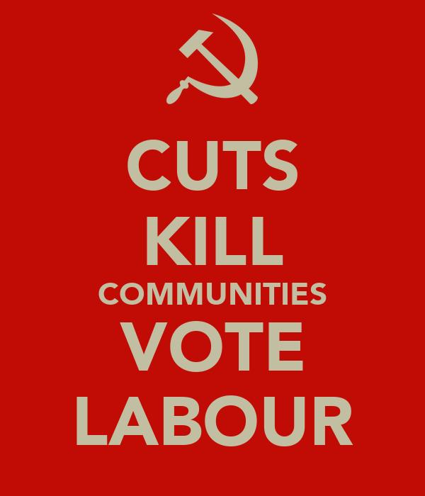 CUTS KILL COMMUNITIES VOTE LABOUR