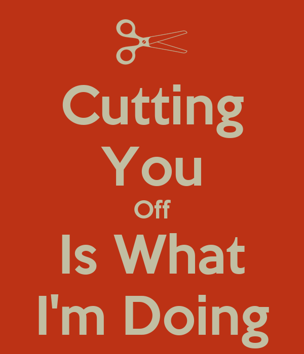 Cutting You Off Is What I'm Doing
