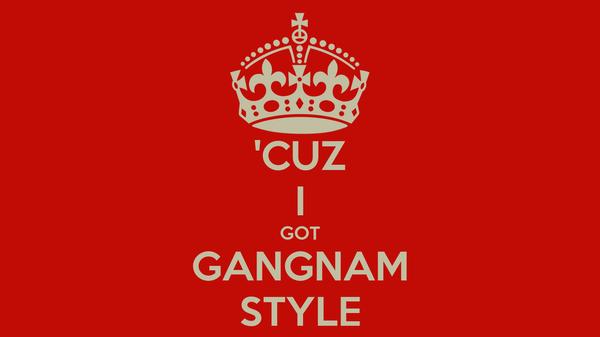 'CUZ I GOT GANGNAM STYLE