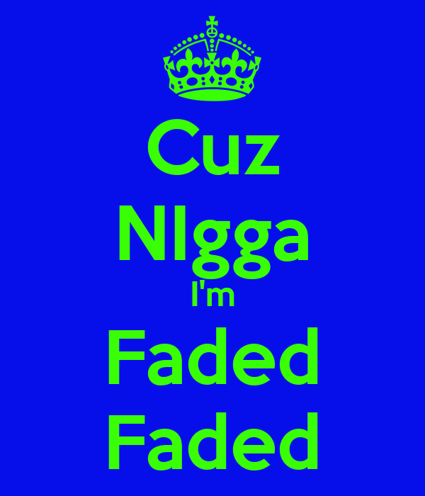 Cuz NIgga I'm Faded Faded